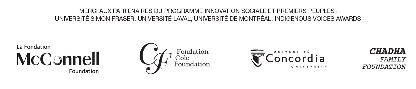 Merci aux partenaires du programme Innovation Sociale et Premiers Peuples: Université Simon Fraser, Université Laval, Université de Montréal, Indigenous Voices Awards  Logos: McConnell Foundation, Cole Foundation, Concordia University, Chadha Family Foundation